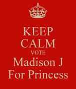 KEEP CALM VOTE Madison J For Princess