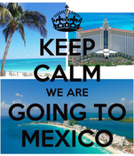 KEEP CALM WE ARE GOING TO MEXICO