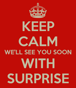 KEEP CALM WE'LL SEE YOU SOON WITH SURPRISE