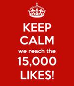 KEEP CALM we reach the 15,000 LIKES!