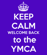 KEEP CALM WELCOME BACK  to the YMCA
