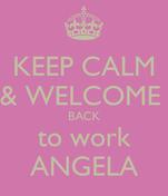 KEEP CALM & WELCOME  BACK to work ANGELA