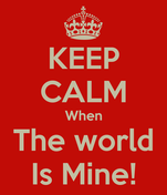 KEEP CALM When The world Is Mine!
