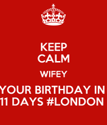 KEEP CALM WIFEY YOUR BIRTHDAY IN  11 DAYS #LONDON