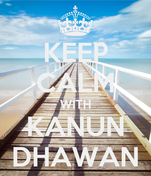 KEEP CALM WITH KANUN DHAWAN