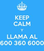 KEEP CALM Y LLAMA AL 600 360 6000