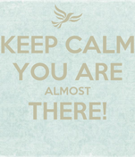 KEEP CALM YOU ARE ALMOST THERE!