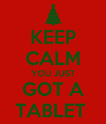 KEEP CALM YOU JUST GOT A TABLET