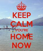KEEP CALM YOU'RE HOME NOW