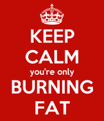 KEEP CALM you're only BURNING FAT