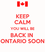 KEEP CALM YOU WILL BE BACK IN  ONTARIO SOON