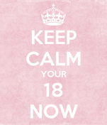 KEEP CALM YOUR 18 NOW