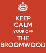 KEEP CALM YOUR OFF THE BROOMWOOD