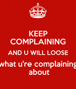 KEEP COMPLAINING AND U WILL LOOSE what u're complaining  about