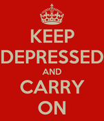 KEEP DEPRESSED AND CARRY ON