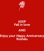 KEEP Fall in love AND Enjoy your Happy Anniversary Roshalu