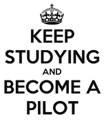 KEEP STUDYING AND BECOME A PILOT