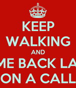 KEEP WALKING AND COME BACK LATER ON A CALL
