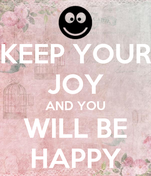 KEEP YOUR JOY AND YOU WILL BE HAPPY