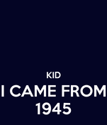 KID I CAME FROM 1945