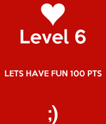 Level 6  LETS HAVE FUN 100 PTS  ;)