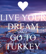 LIVE YOUR DREAM AND GO TO TURKEY