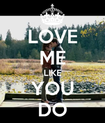 LOVE ME LIKE YOU DO