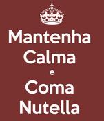 Mantenha  Calma  e Coma  Nutella
