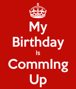 My Birthday Is CommIng Up