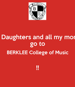 My Daughters and all my money go to BERKLEE College of Music  !!