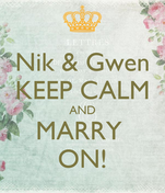 Nik & Gwen KEEP CALM AND MARRY  ON!