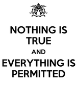 NOTHING IS TRUE AND EVERYTHING IS PERMITTED
