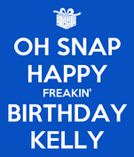 OH SNAP HAPPY FREAKIN' BIRTHDAY KELLY