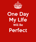 One Day My LIfe Will Be Perfect