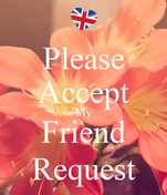 Please Accept My Friend Request