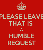 PLEASE LEAVE THAT IS  A HUMBLE REQUEST