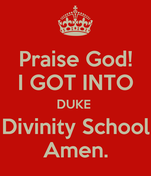 Praise God! I GOT INTO DUKE  Divinity School Amen.