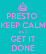 PRESTO  KEEP CALM AND GET IT DONE