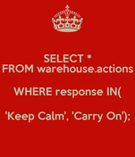 SELECT * FROM warehouse.actions WHERE response IN( 'Keep Calm', 'Carry On');