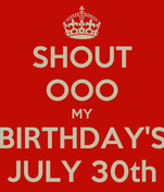 SHOUT OOO MY BIRTHDAY'S JULY 30th