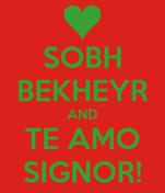 SOBH BEKHEYR AND TE AMO SIGNOR!