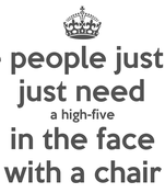 Some people just need just need a high-five in the face with a chair