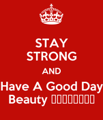 STAY STRONG AND Have A Good Day Beauty 😘😉💪🏼👉🏼🍛😉