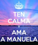 TEN CALMA Y AMA A MANUELA
