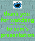 thank you  for watching and listening to sem's presentation