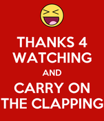 THANKS 4 WATCHING AND CARRY ON THE CLAPPING