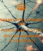 THANKS FOR LISTENING AND PLEASE CLAP  A LITTLE (IT'LL BE AWKWARD  IF YOU DON'T)