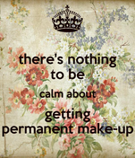 there's nothing to be calm about getting permanent make-up