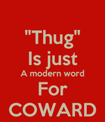 """""""Thug"""" Is just A modern word For COWARD"""