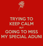 TRYING TO KEEP CALM BUT GOING TO MISS MY SPECIAL ADUNI